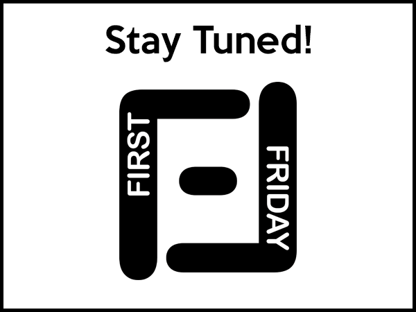 Stay Tuned for First Friday Updates